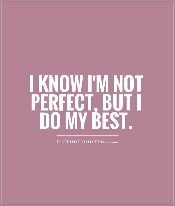 I Know Im Not Perfect But I Do My Best Quote Likeable Quotes Perfection Quotes Be Yourself Quotes