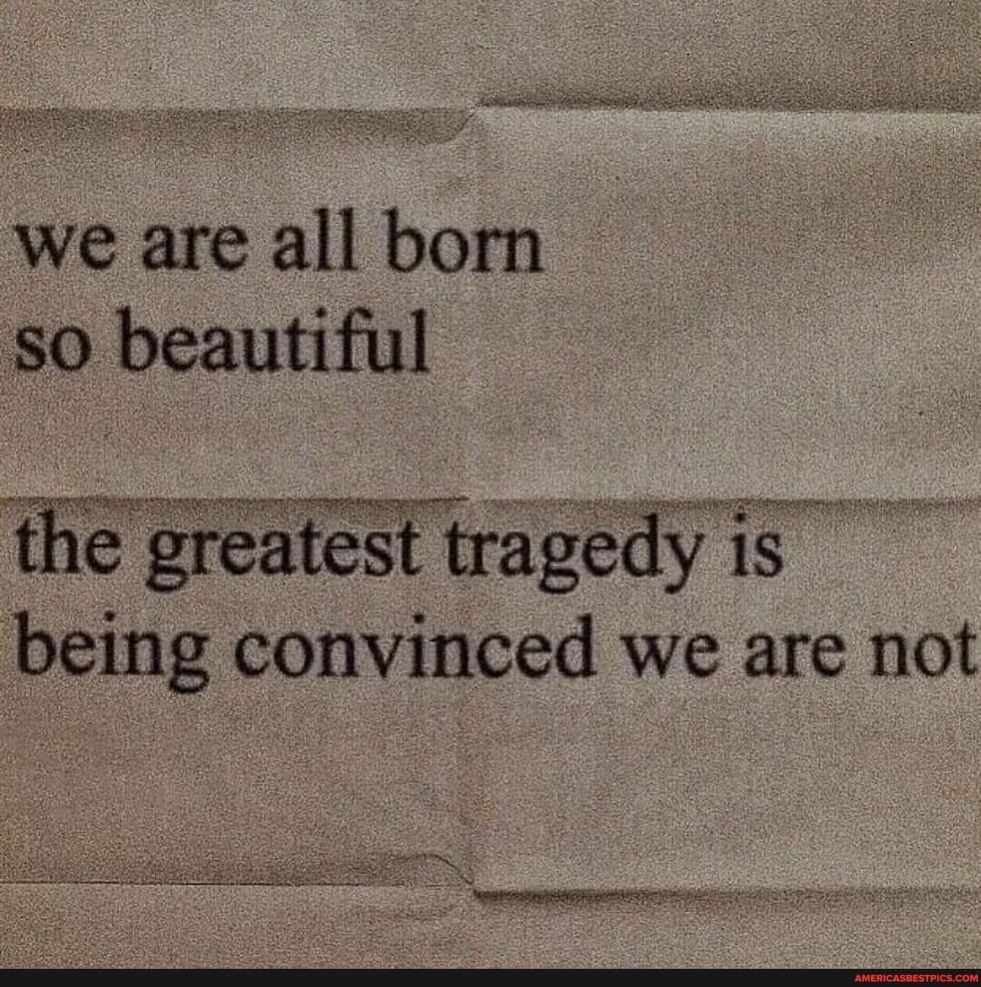 We are all born so beautiful the greatest tragedy