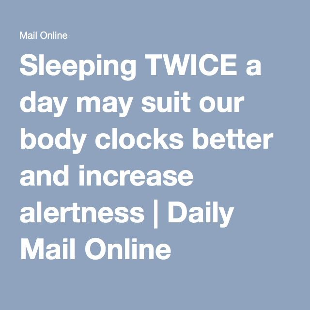 Sleeping TWICE a day may suit our body clocks better and increase alertness | Daily Mail Online