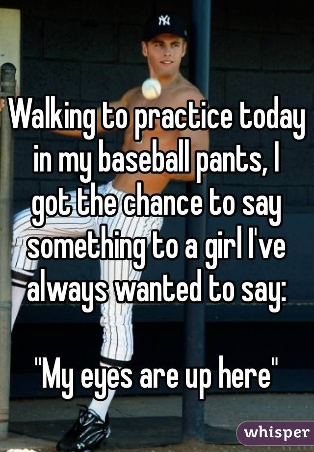 "Photo of Walking to practice today in my baseball pants, I  got the chance to say something to a girl I've always wanted to say: ""My eyes are up here"""