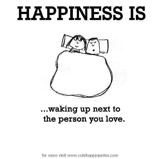Happiness Is Waking Up Next To The Person You Love Cute Happy Quotes Happy Quotes Quotes Cute Happy Quotes