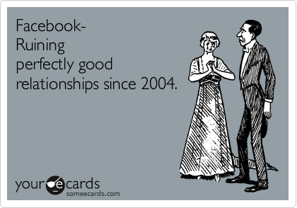 Facebook Ruining Perfectly Good Relationships Since 2004 Social Media Ruins Relationships Memes Quotes Relationship Quotes