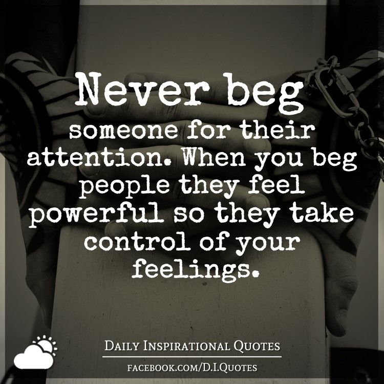 Never Beg Someone For Their Attention. When You Beg People