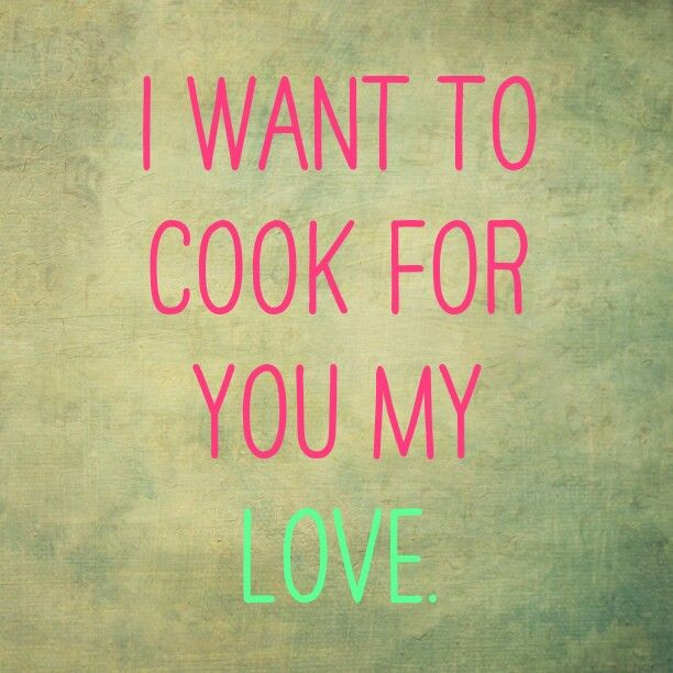I want to cook for you my love. <3