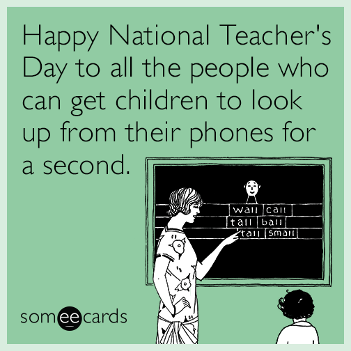 Happy National Teacher S Day To All The People Who Can Get Children To Look Up From Their Phones For A Second Teacher Memes Funny Teacher Humor Teacher Memes