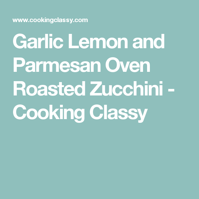 Garlic Lemon And Parmesan Oven Roasted Zucchini Cooking