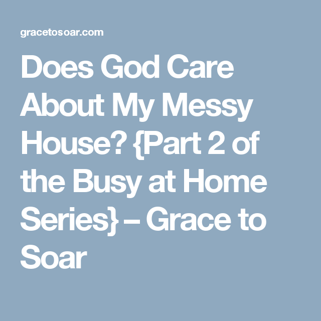 Does God Care About My Messy House? {Part 2 of the Busy at Home Series} – Grace to Soar