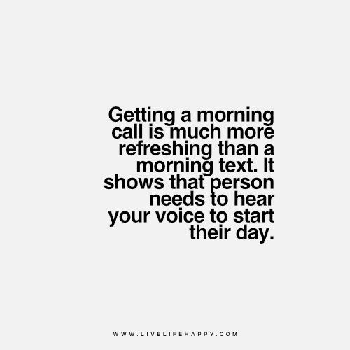Live Life Happy Getting A Morning Call Is Much More Refreshing Than A Morning Text It Shows That Person Needs To H Live Life Happy Morning Texts Morning Call
