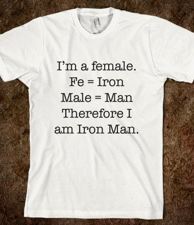 """"""" I'm a female. Therefore I am Iron Man. """" Truth is.... I am Iron Man!"""