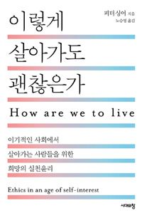 이렇게 살아가도 괜찮은가 - 이기적인 사회에서 살아가는 사람들을 위한 희망의 실천윤리 | 피터 싱어 (지은이) | 노승영 (옮긴이) | 시대의창 | 2014-01-20 | 원제 How Are We to Live? (1993년). 읽은 날: 2017년 3월 7일