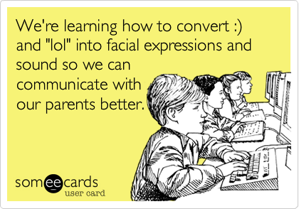 We're learning how to convert :) and 'lol' into facial expressions and sound so we can communicate with our parents better.