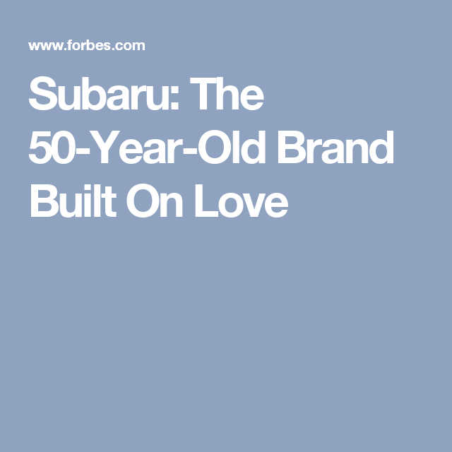Subaru The 50 Year Old Brand Built On Love 50 Years Old 50 Years Subaru