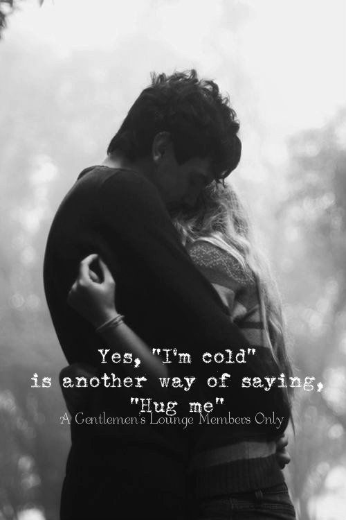 "Yes ""I'm cold"" is another way of saying ""Hug me"""