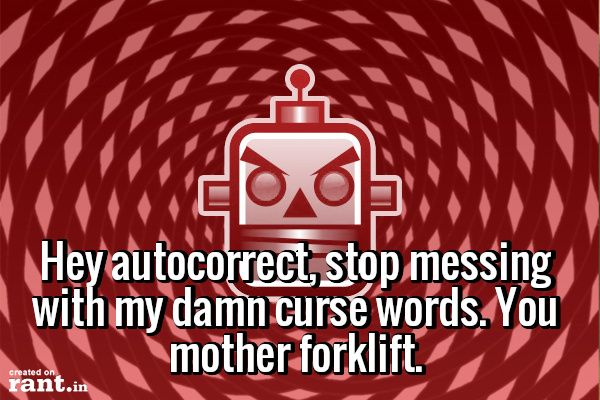 Hey autocorrect, stop messing with my damn curse words. You mother forklift.