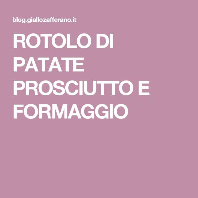 ROTOLO DI PATATE PROSCIUTTO E FORMAGGIO