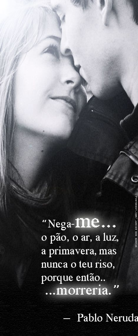 Nega-me o pão, o ar, a luz, a primavera, mas nunca o teu riso, porque então morreria. Pablo Neruda