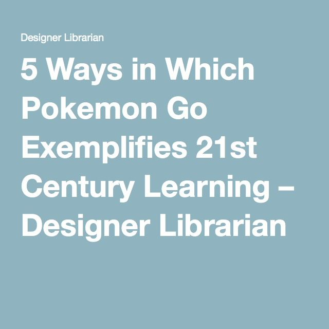 5 Ways in Which Pokemon Go Exemplifies 21st Century Learning – Designer Librarian