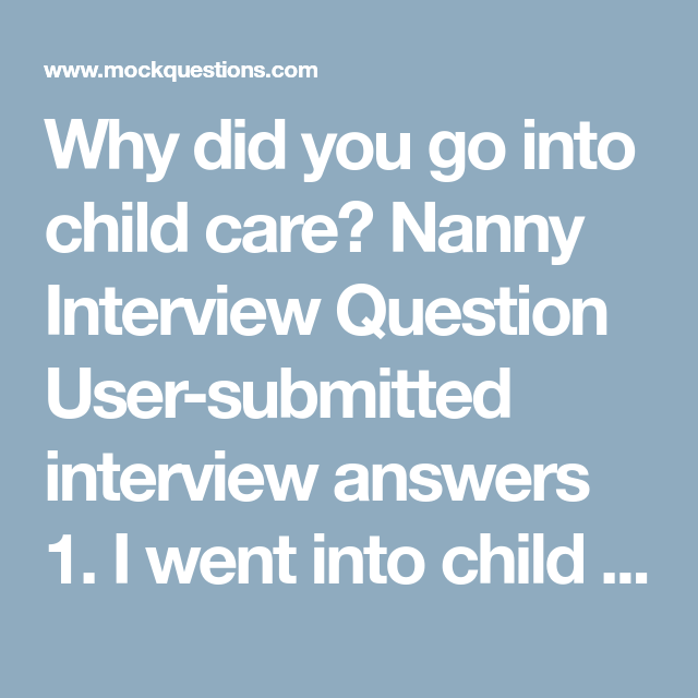 nanny interview question user submitted interview answers 1 i went into child care to experience the feeling to how to look after children and what you