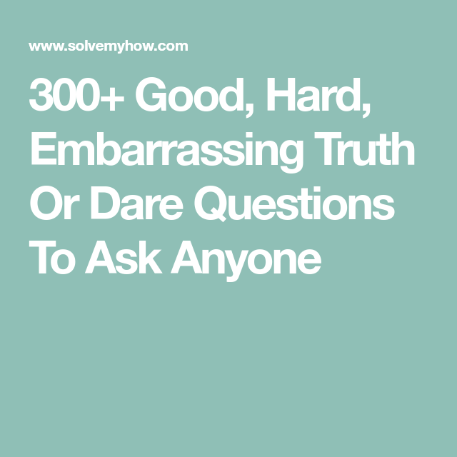 300 Good Hard Embarrassing Truth Or Dare Questions To Ask Anyone
