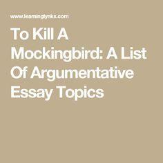 To Kill A Mockingbird A List Of Argumentative Essay Topics Argumentative Essay Topics Essay Topics Argumentative Essay