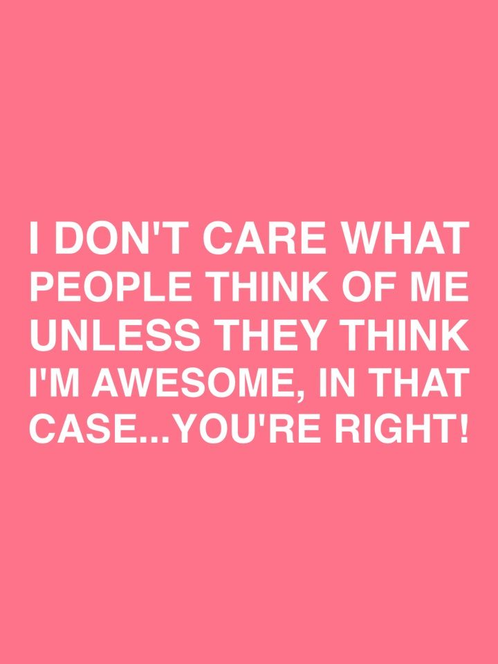 I Don T Care What People Think Of Me Unless They Think I M Awesome In That Case You Re Right Frases