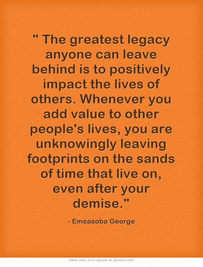 The greatest legacy anyone can leave behind is to