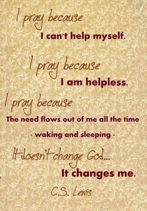 I pray because I can't help myself. I pray because I am helpless. I pray because…