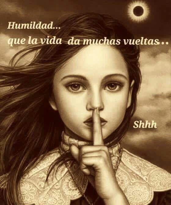Humildad,,, qie la vidada muchas vueltas,,,,, shhhh