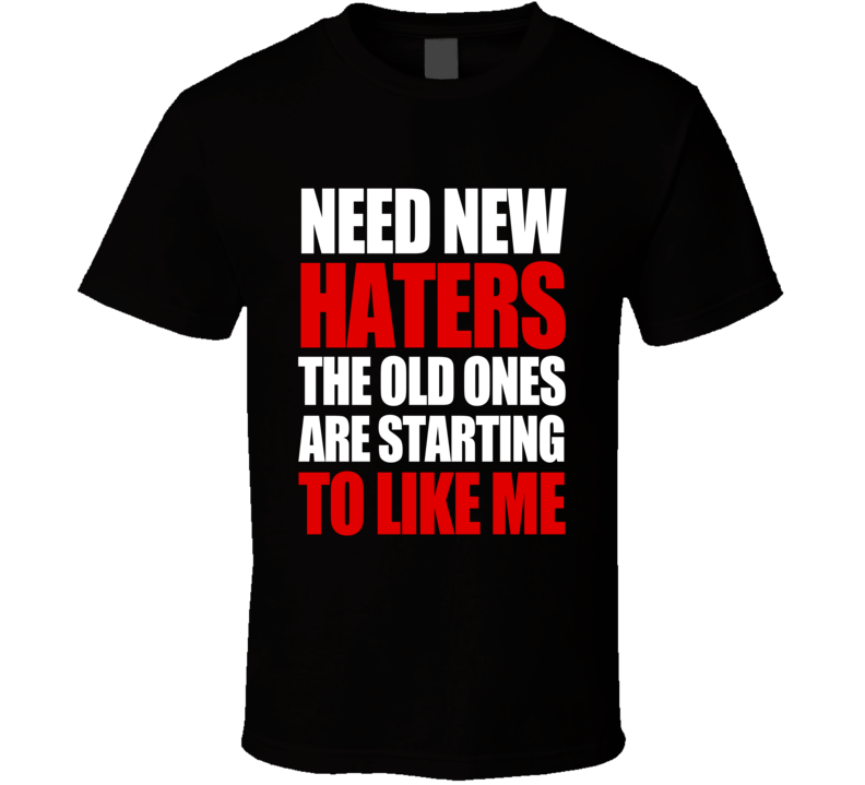 Need New Haters The Old Ones Are Starting To Like Me Funny Graphic T Shirt Funny Graphics Old Things Shirts