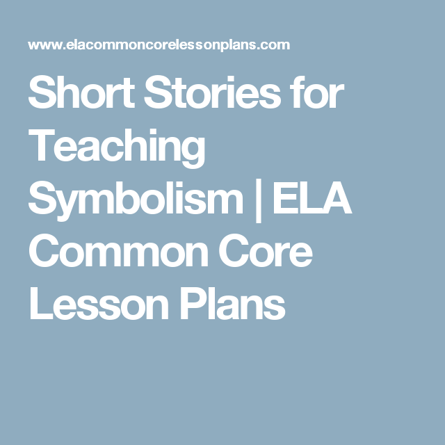 Short Stories For Teaching Symbolism Ela Common Core Lesson Plans