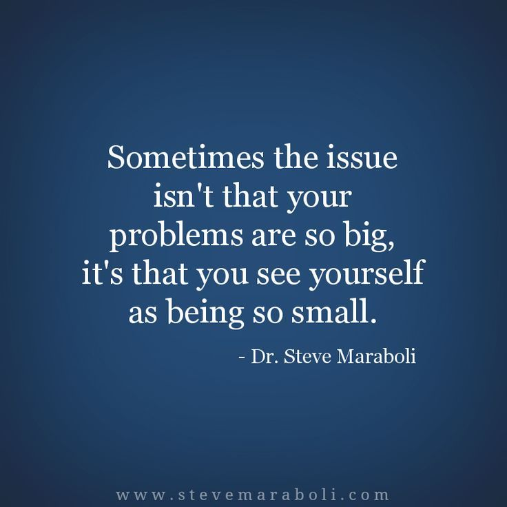 Sometimes The Issue Isn't That Your Problems Are So Big