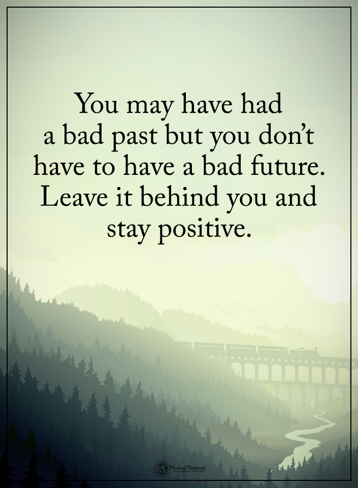 You May Have Had A Bad Past But You Don T Have To Have A Bad Future Leave It Behind You And Stay Positive Positive Words Power Of Positivity Positive Thinking