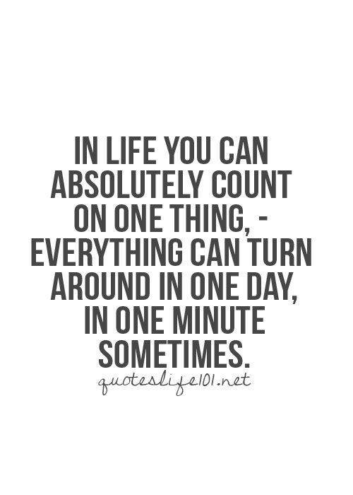In Life You Can Absolutely Count On One Thingu2014everything Can Turn Around In  One Day, In One Minute Sometimes. Good Or Bad.