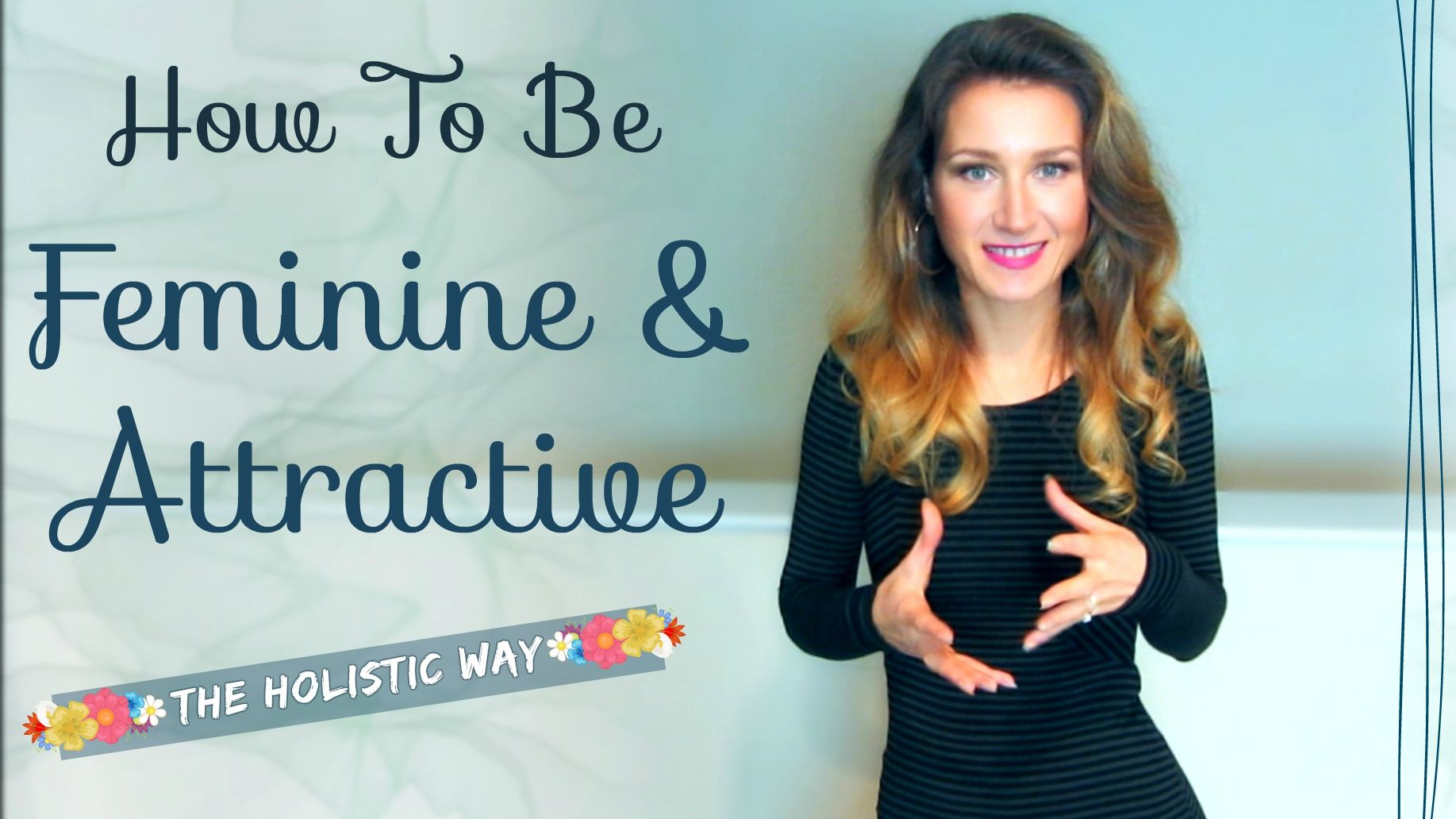 How To Be Feminine And Attractive, The Holistic Way