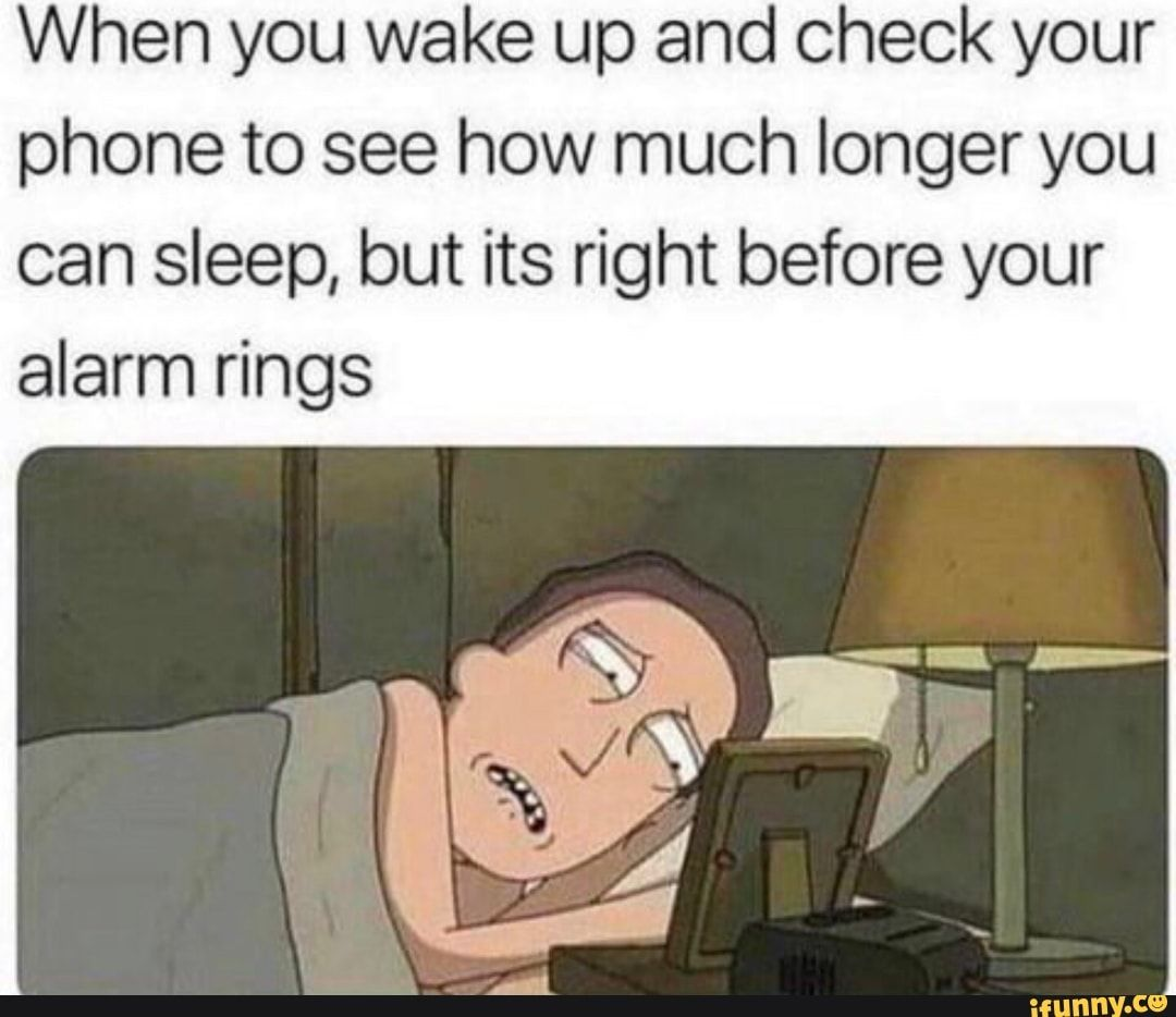 When You Wake Up And Check Your Phone To See How Much Longer You Can Sleep But Its Right Before Your Alarm Rings Ifunny Best Funny Photos Funny Meme