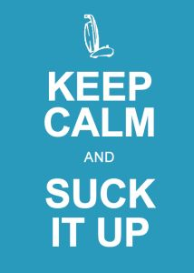 Keep Calm and Suck It Up