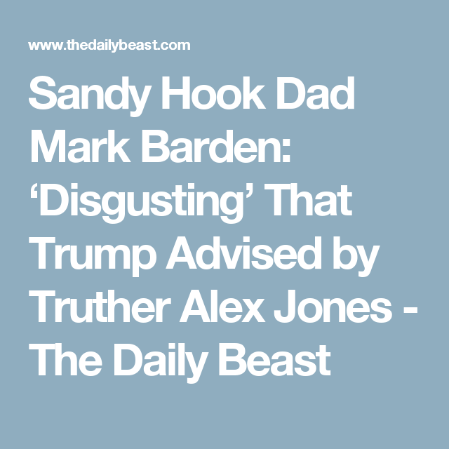 Sandy Hook Dad Mark Barden: 'Disgusting' That Trump Advised by Truther Alex Jones - The Daily Beast