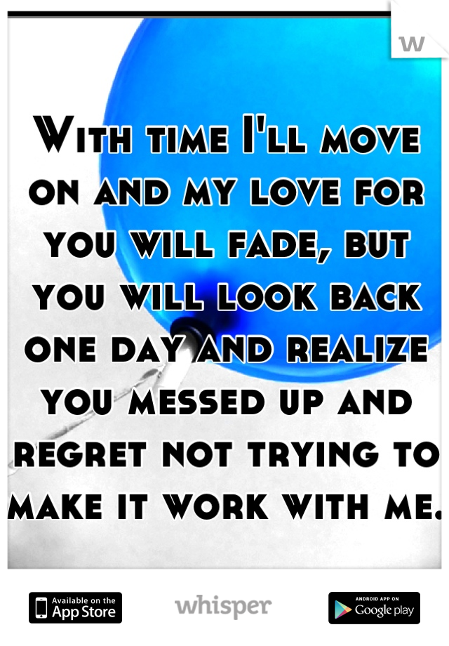 With Time Ill Move On And My Love For You Will Fade But You Will
