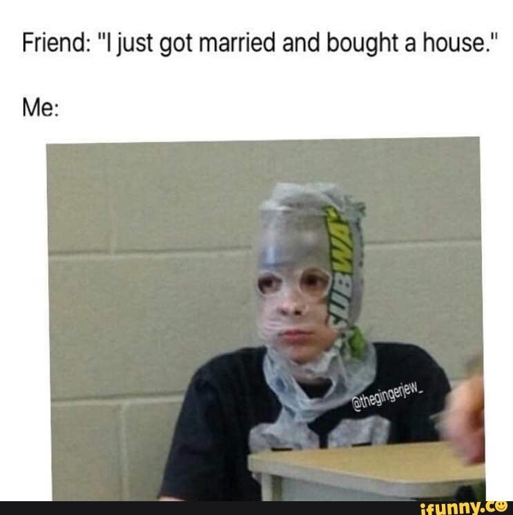 Friend I Just Got Married And Bought A House Me Ifunny Memes Stupid Memes Funny Memes