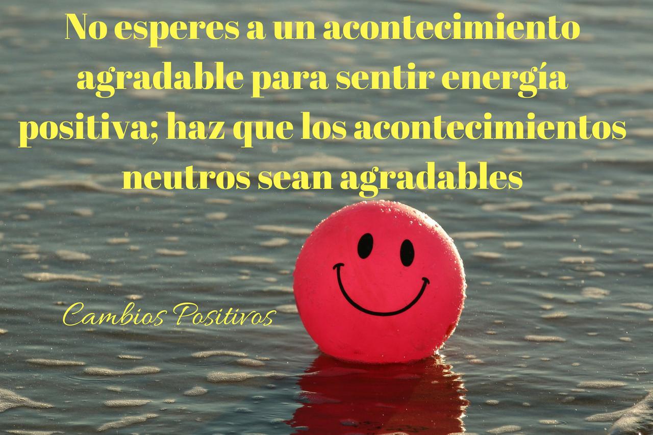 No esperes a un acontecimiento agradable para sentir energía positiva; haz que los acontecimientos neutros sean Agradables.
