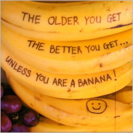 The older you get, the better you get, unless you're a banana.
