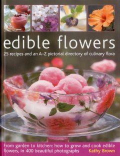 Edible Flowers: 25 Recipes And An A Z Pictorial Directory Of Culinary  Flora. From Garden To Kitchen: How To Grow And Cook Edible Flowers, In 400  Beautiful ...
