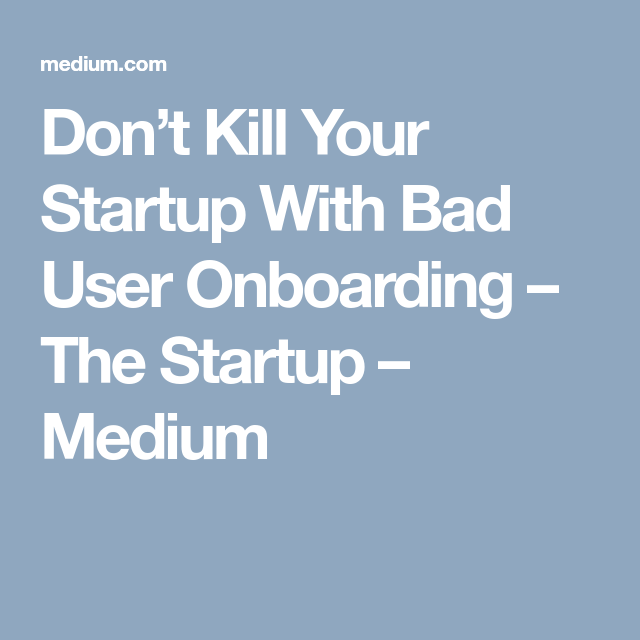 Don't Kill Your Startup With Bad User Onboarding – The Startup – Medium