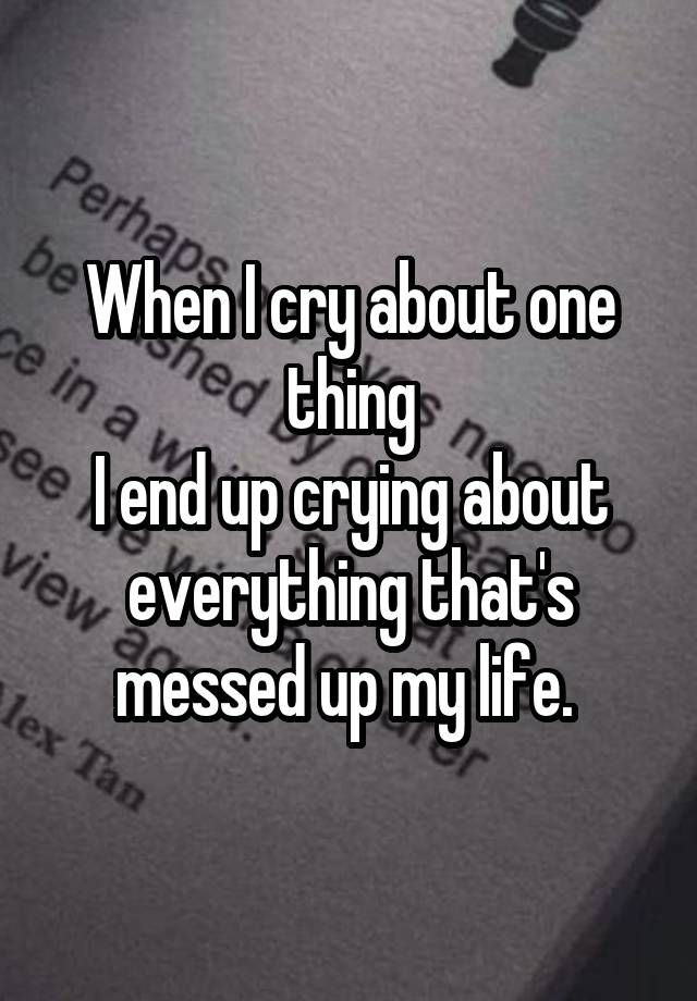 """""""When I cry about one thing I end up crying about everything that's messed up my life. """""""