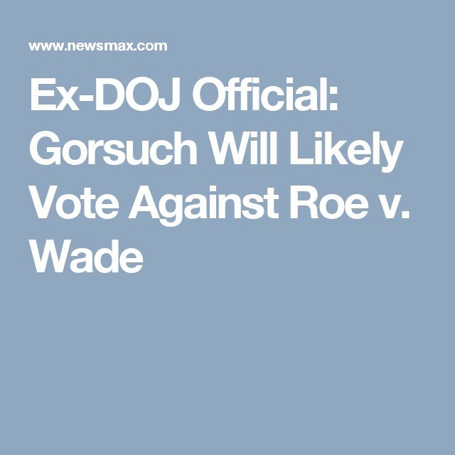 Ex Doj Official Gorsuch Will Likely Vote Against Roe V Wade Gorsuch Vote We The People