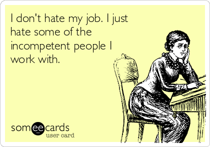 I Dont Hate My Job I Just Hate Some Of The Incompetent People I