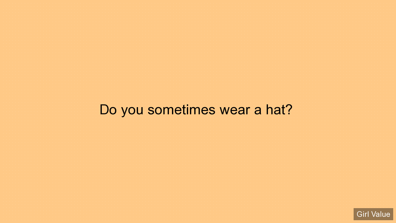 Do you sometimes wear a hat?