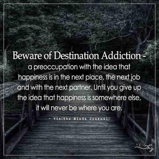 Beware of Destination Addiction a preoccupation with the idea