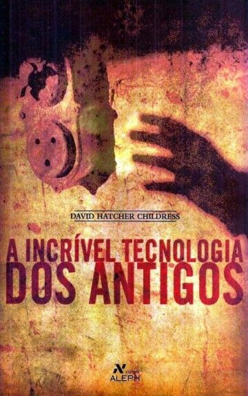 A Incrivel Tecnologia Dos Antigos David Hatcher Childress