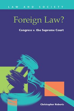 Foreign Law? : Congress v. the Supreme Court / Christopher Roberts / KF 358 .R63 2014